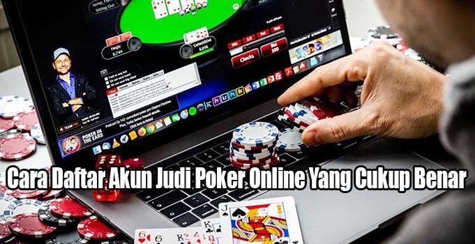 Cara Daftar Akun Judi Poker Online Yang Cukup Benar