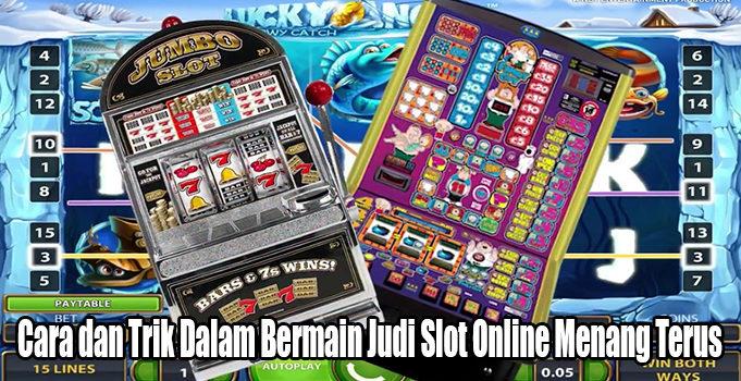 Cara dan Trik Dalam Bermain Judi Slot Online Menang Terus